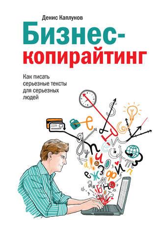Денис Каплунов – «Бизнес-копирайтинг. Как писать серьёзные тексты для серьёзных людей»